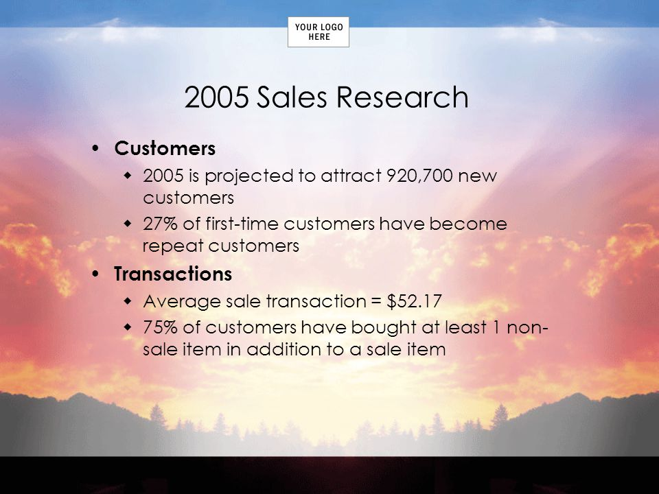 2005 Sales Research Customers 2005 is projected to attract 920,700 new customers 27% of first-time customers have become repeat customers Transactions Average sale transaction = $ % of customers have bought at least 1 non- sale item in addition to a sale item