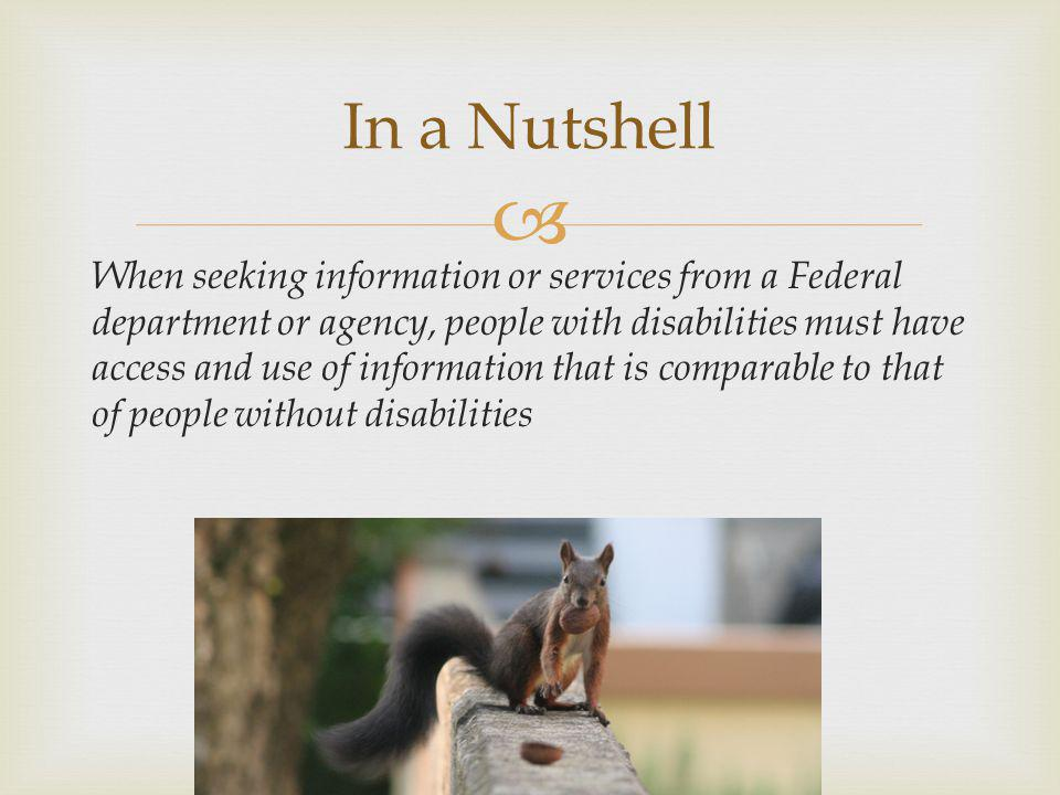 In a Nutshell When seeking information or services from a Federal department or agency, people with disabilities must have access and use of information that is comparable to that of people without disabilities