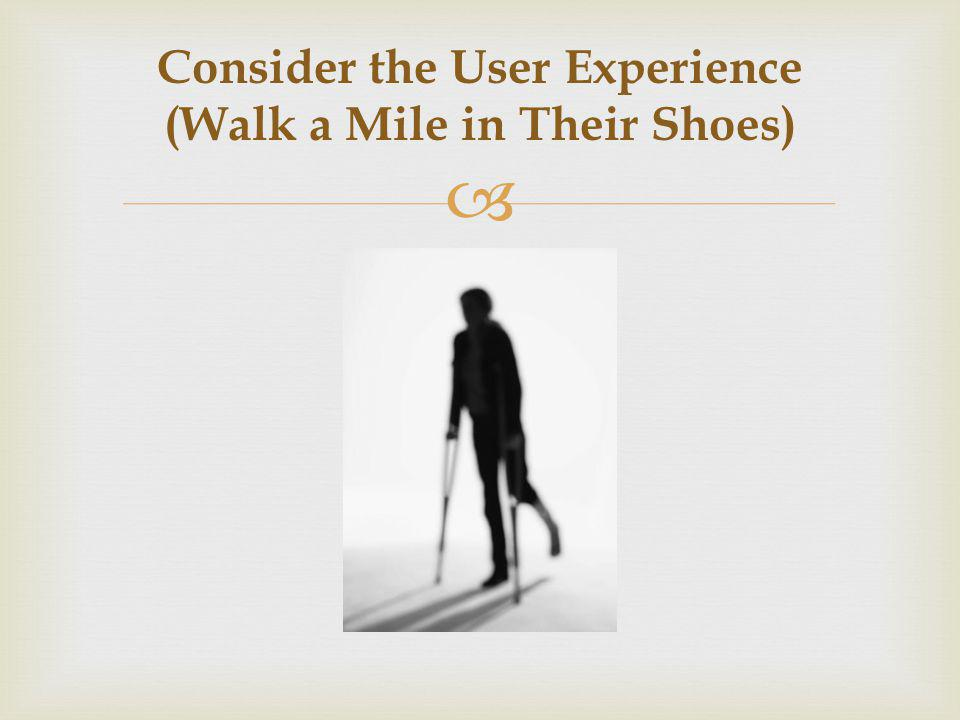 Consider the User Experience (Walk a Mile in Their Shoes)