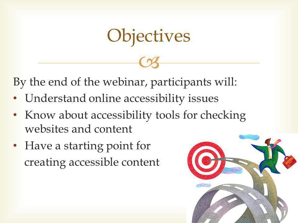 Objectives By the end of the webinar, participants will: Understand online accessibility issues Know about accessibility tools for checking websites and content Have a starting point for creating accessible content