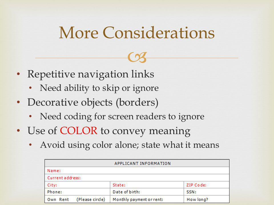 More Considerations Repetitive navigation links Need ability to skip or ignore Decorative objects (borders) Need coding for screen readers to ignore Use of COLOR to convey meaning Avoid using color alone; state what it means