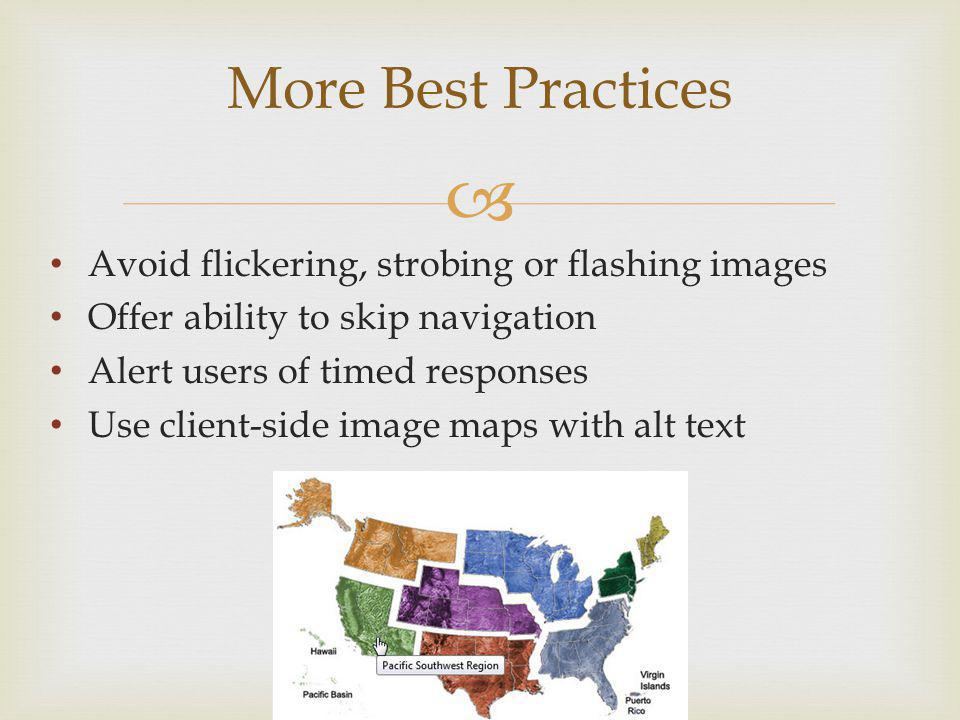 More Best Practices Avoid flickering, strobing or flashing images Offer ability to skip navigation Alert users of timed responses Use client-side image maps with alt text