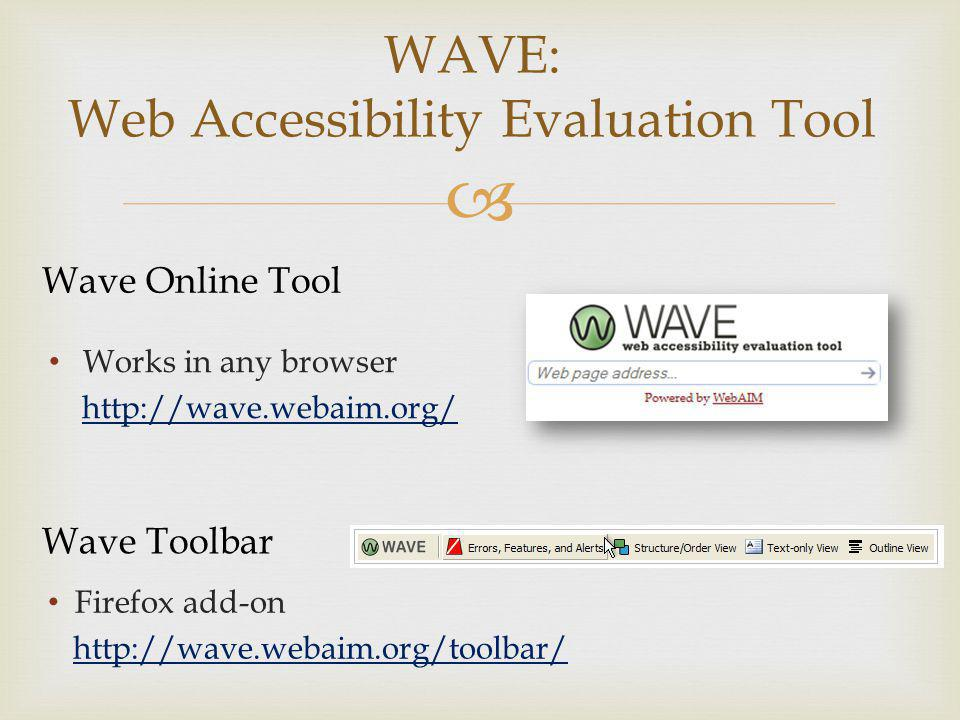 WAVE: Web Accessibility Evaluation Tool Wave Online Tool Works in any browser http://wave.webaim.org/ Wave Toolbar Firefox add-on http://wave.webaim.org/toolbar/