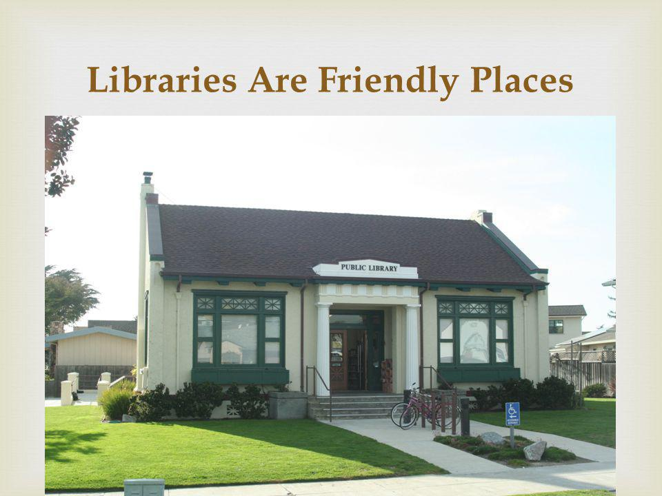 Libraries Are Friendly Places