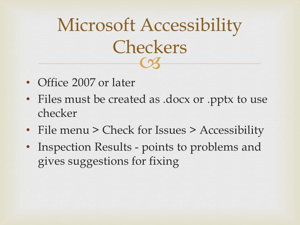 Microsoft Accessibility Checkers Office 2007 or later Files must be created as.docx or.pptx to use checker File menu > Check for Issues > Accessibility Inspection Results - points to problems and gives suggestions for fixing
