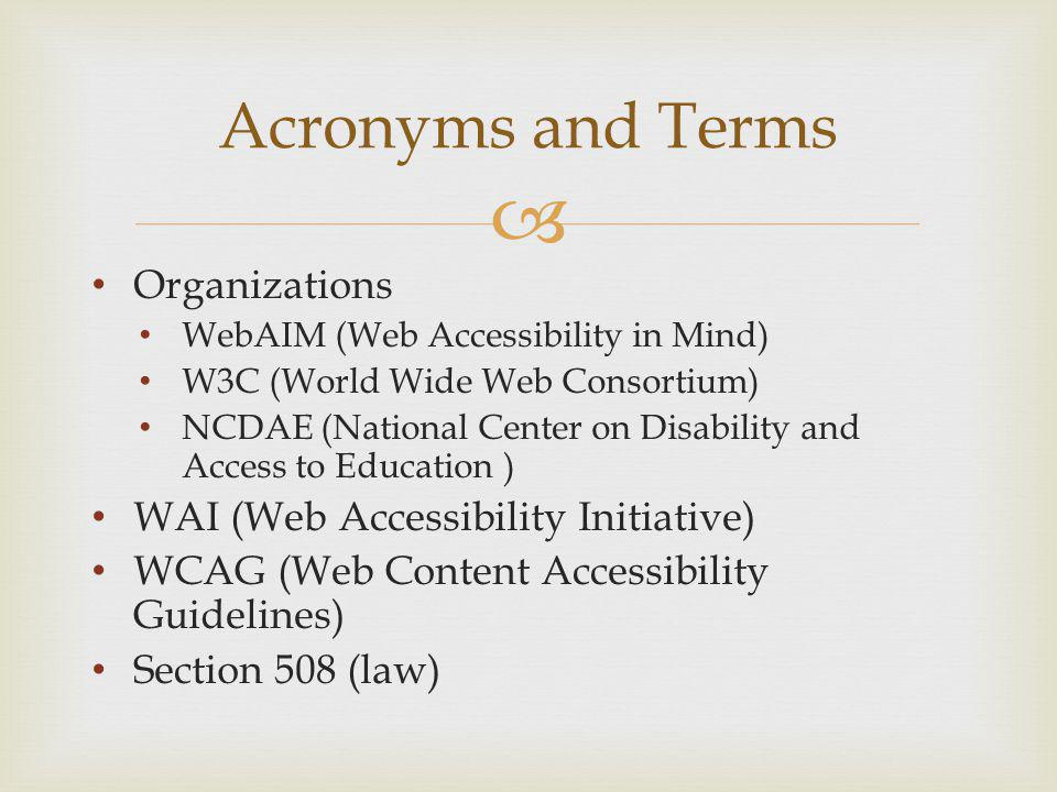 Acronyms and Terms Organizations WebAIM (Web Accessibility in Mind) W3C (World Wide Web Consortium) NCDAE (National Center on Disability and Access to Education ) WAI (Web Accessibility Initiative) WCAG (Web Content Accessibility Guidelines) Section 508 (law)