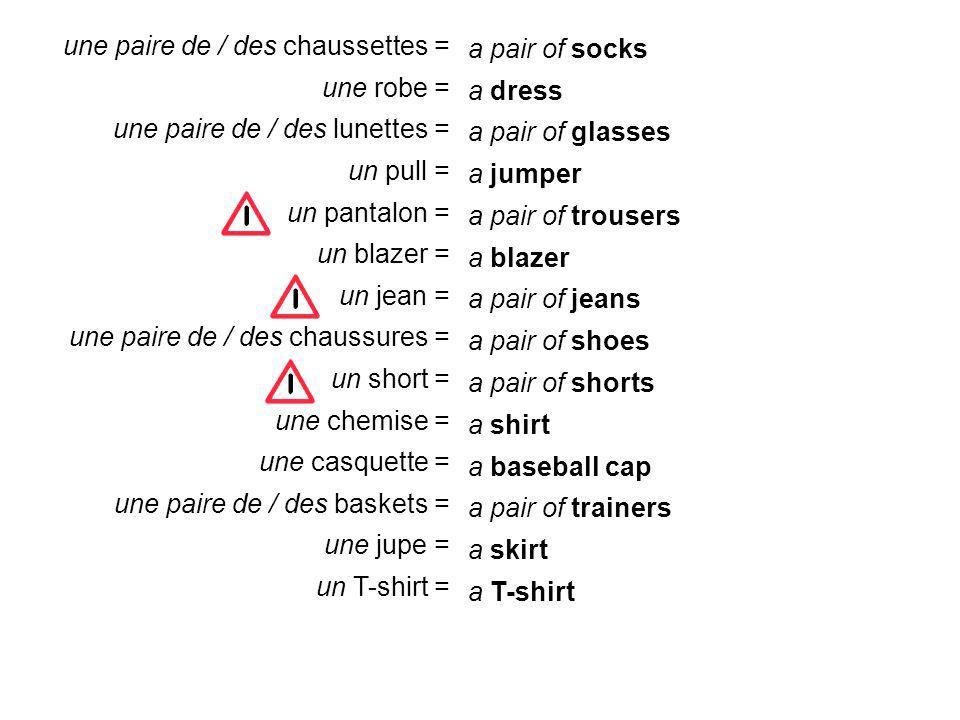 a pair of socks a dress a jumper a pair of trousers a blazer a pair of jeans a pair of shoes a pair of shorts a shirt a baseball cap a pair of trainers a skirt a T-shirt a pair of glasses une paire de / des chaussettes = une robe = une paire de / des lunettes = un pull = un pantalon = un blazer = un jean = une paire de / des chaussures = un short = une chemise = une casquette = une paire de / des baskets = une jupe = un T-shirt =
