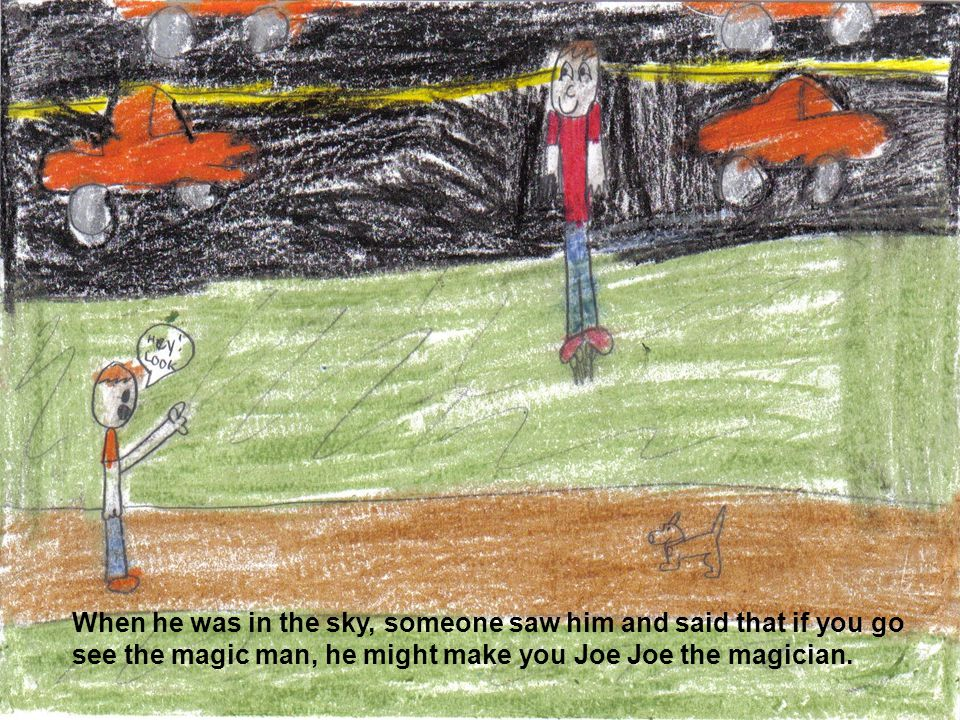 When he was in the sky, someone saw him and said that if you go see the magic man, he might make you Joe Joe the magician.