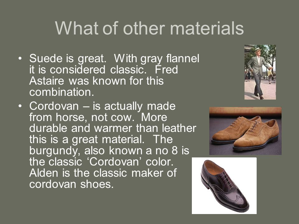 What of other materials Suede is great. With gray flannel it is considered classic.