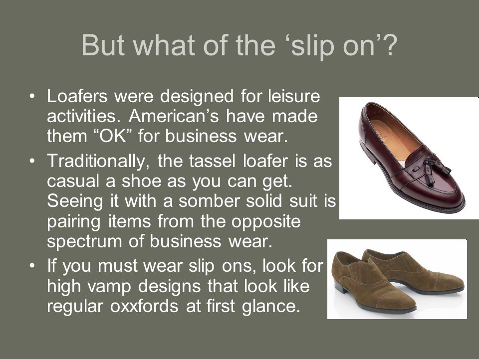 But what of the slip on. Loafers were designed for leisure activities.