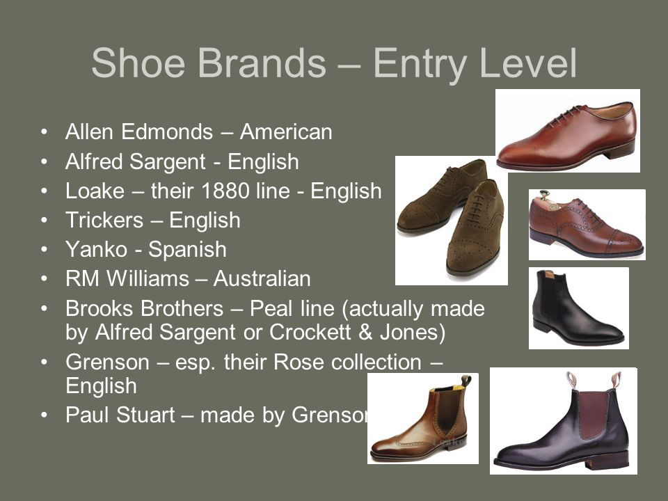 Shoe Brands – Entry Level Allen Edmonds – American Alfred Sargent - English Loake – their 1880 line - English Trickers – English Yanko - Spanish RM Williams – Australian Brooks Brothers – Peal line (actually made by Alfred Sargent or Crockett & Jones) Grenson – esp.