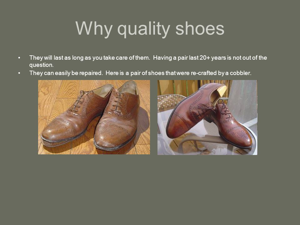 Why quality shoes They will last as long as you take care of them.
