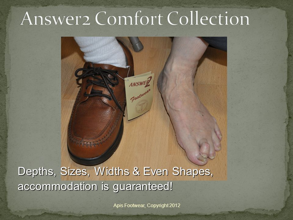 Apis Footwear, Copyright 2012 Depths, Sizes, Widths & Even Shapes, accommodation is guaranteed!