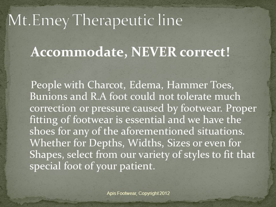 Accommodate, NEVER correct! People with Charcot, Edema, Hammer Toes, Bunions and R.A foot could not tolerate much correction or pressure caused by foo