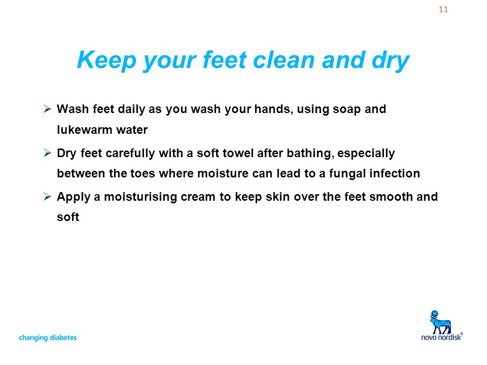 11 Keep your feet clean and dry Wash feet daily as you wash your hands, using soap and lukewarm water Dry feet carefully with a soft towel after bathi
