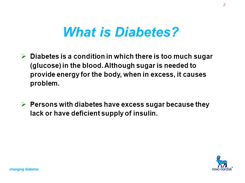2 What is Diabetes? Diabetes is a condition in which there is too much sugar (glucose) in the blood. Although sugar is needed to provide energy for th