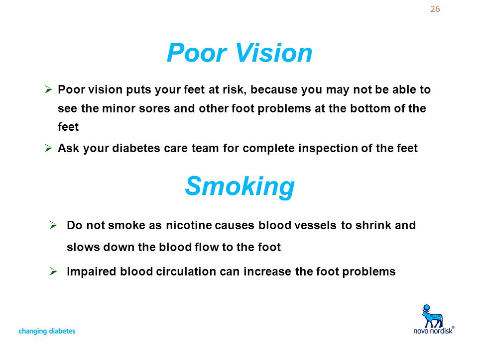 26 Poor Vision Poor vision puts your feet at risk, because you may not be able to see the minor sores and other foot problems at the bottom of the fee