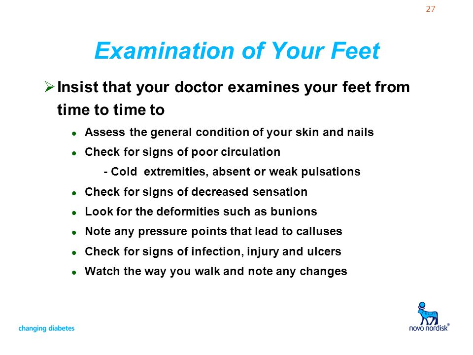 27 Examination of Your Feet Insist that your doctor examines your feet from time to time to l Assess the general condition of your skin and nails l Ch