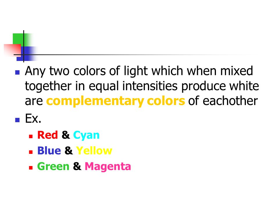 Any two colors of light which when mixed together in equal intensities produce white are complementary colors of eachother Ex. Red & Cyan Blue & Yello