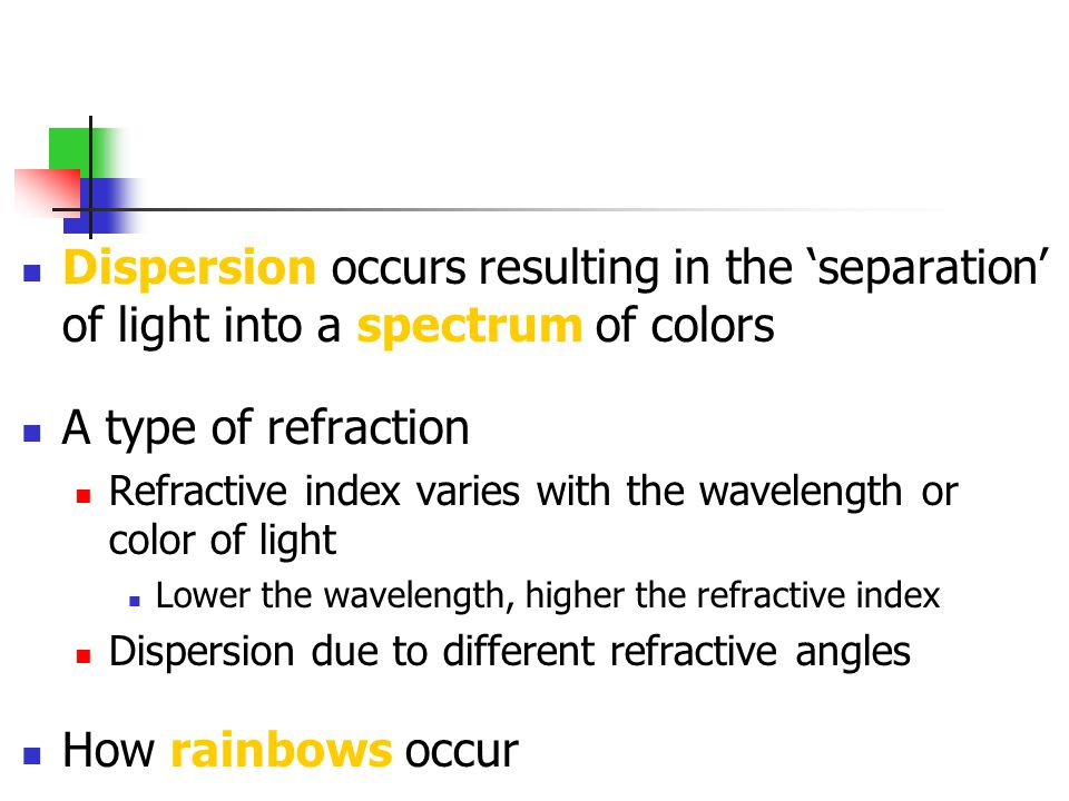 Dispersion occurs resulting in the separation of light into a spectrum of colors A type of refraction Refractive index varies with the wavelength or c