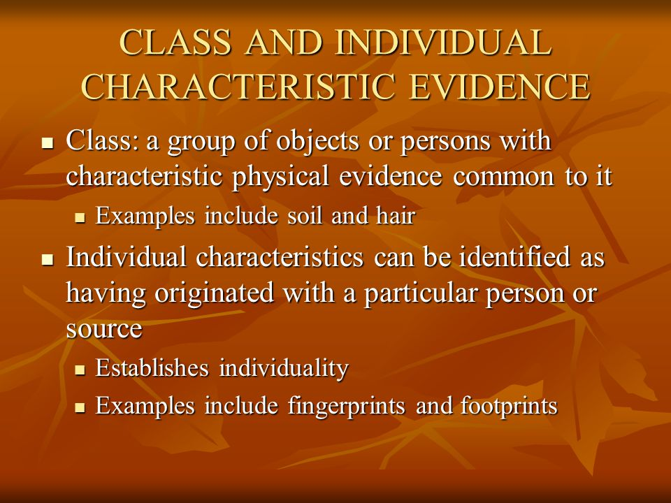 CLASS AND INDIVIDUAL CHARACTERISTIC EVIDENCE Class: a group of objects or persons with characteristic physical evidence common to it Class: a group of objects or persons with characteristic physical evidence common to it Examples include soil and hair Examples include soil and hair Individual characteristics can be identified as having originated with a particular person or source Individual characteristics can be identified as having originated with a particular person or source Establishes individuality Establishes individuality Examples include fingerprints and footprints Examples include fingerprints and footprints