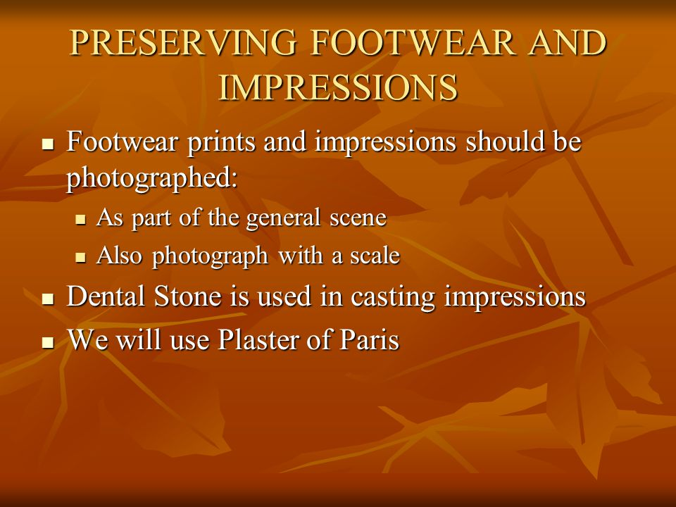 PRESERVING FOOTWEAR AND IMPRESSIONS Footwear prints and impressions should be photographed: Footwear prints and impressions should be photographed: As part of the general scene As part of the general scene Also photograph with a scale Also photograph with a scale Dental Stone is used in casting impressions Dental Stone is used in casting impressions We will use Plaster of Paris We will use Plaster of Paris