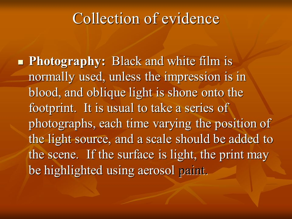 Collection of evidence Photography: Black and white film is normally used, unless the impression is in blood, and oblique light is shone onto the footprint.