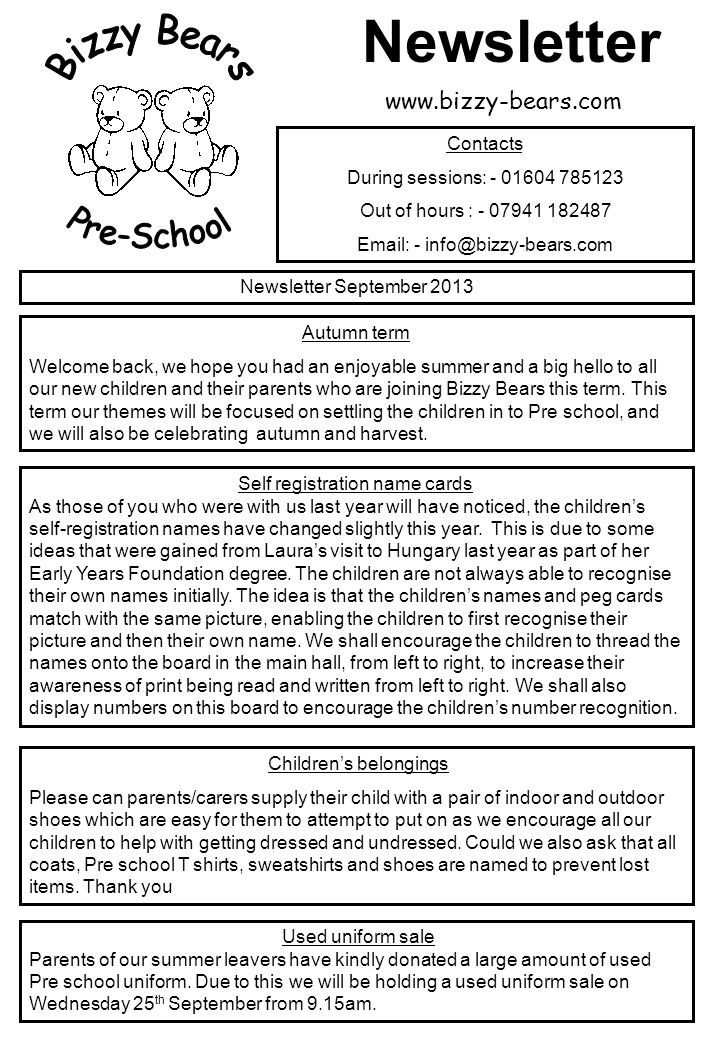 Newsletter September 2013 Contacts During sessions: - 01604 785123 Out of hours : - 07941 182487 Email: - info@bizzy-bears.com Autumn term Welcome back, we hope you had an enjoyable summer and a big hello to all our new children and their parents who are joining Bizzy Bears this term.