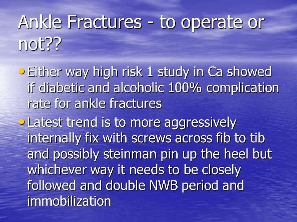 Ankle Fractures - to operate or not?? Either way high risk 1 study in Ca showed if diabetic and alcoholic 100% complication rate for ankle fractures E