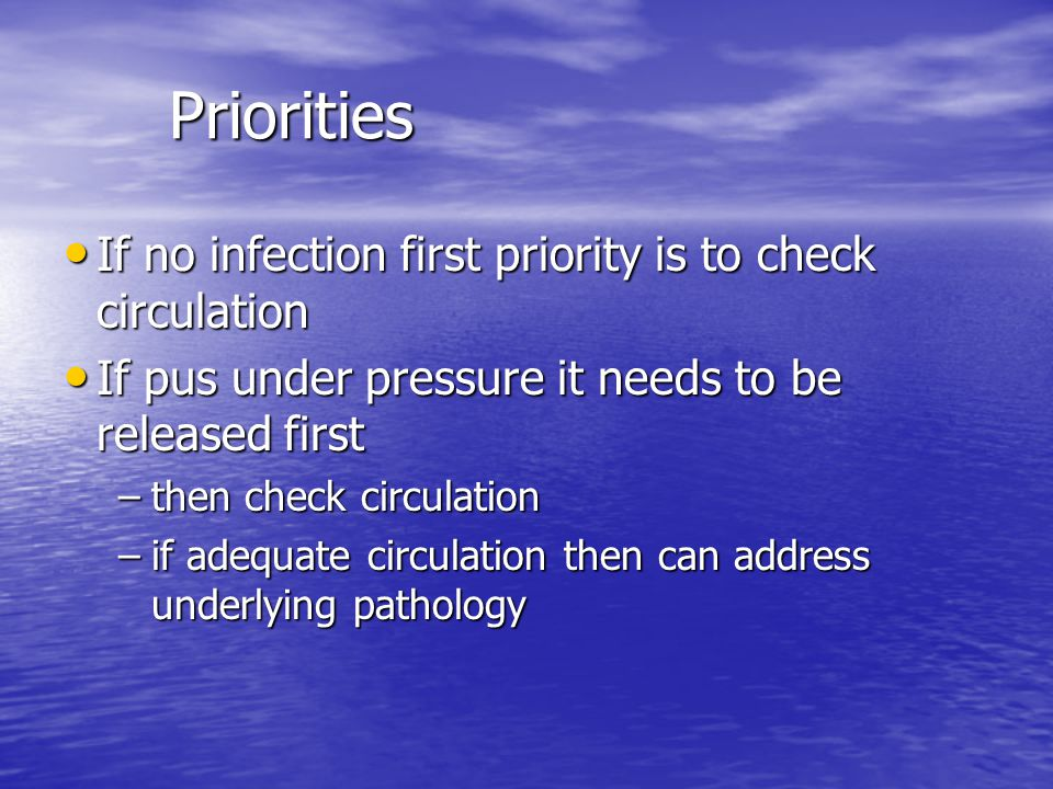 Priorities If no infection first priority is to check circulation If no infection first priority is to check circulation If pus under pressure it need