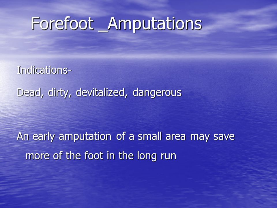 Forefoot _Amputations Indications- Dead, dirty, devitalized, dangerous An early amputation of a small area may save more of the foot in the long run