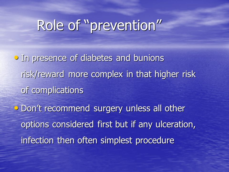 Role of prevention In presence of diabetes and bunions risk/reward more complex in that higher risk of complications In presence of diabetes and bunions risk/reward more complex in that higher risk of complications Dont recommend surgery unless all other options considered first but if any ulceration, infection then often simplest procedure Dont recommend surgery unless all other options considered first but if any ulceration, infection then often simplest procedure