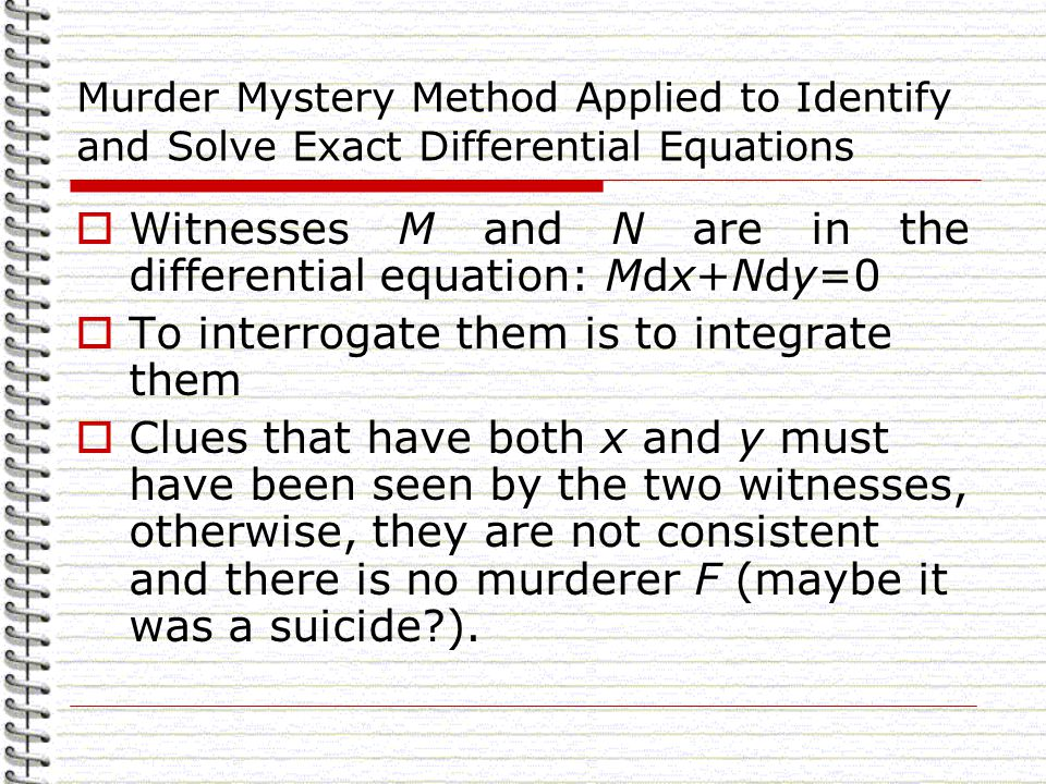 Murder Mystery Method Applied to Identify and Solve Exact Differential Equations Witnesses M and N are in the differential equation: Mdx+Ndy=0 To interrogate them is to integrate them Clues that have both x and y must have been seen by the two witnesses, otherwise, they are not consistent and there is no murderer F (maybe it was a suicide ).