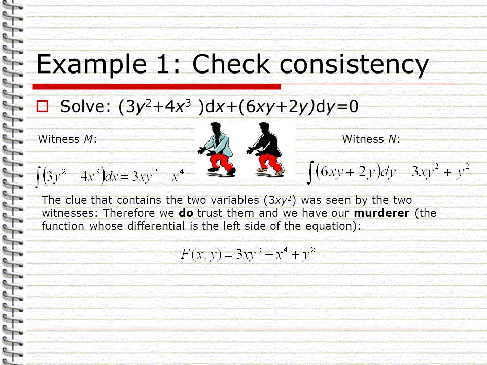 Example 1: Check consistency Solve: (3y 2 +4x 3 )dx+(6xy+2y)dy=0 Witness M:Witness N: The clue that contains the two variables (3xy 2 ) was seen by the two witnesses: Therefore we do trust them and we have our murderer (the function whose differential is the left side of the equation):