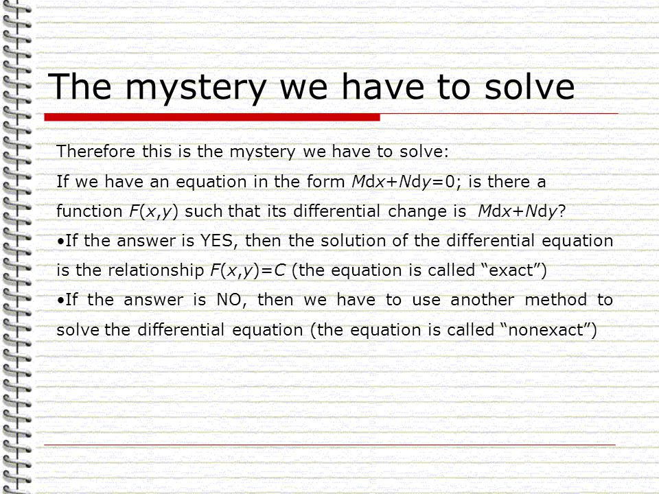 The mystery we have to solve Therefore this is the mystery we have to solve: If we have an equation in the form Mdx+Ndy=0; is there a function F(x,y) such that its differential change is Mdx+Ndy.