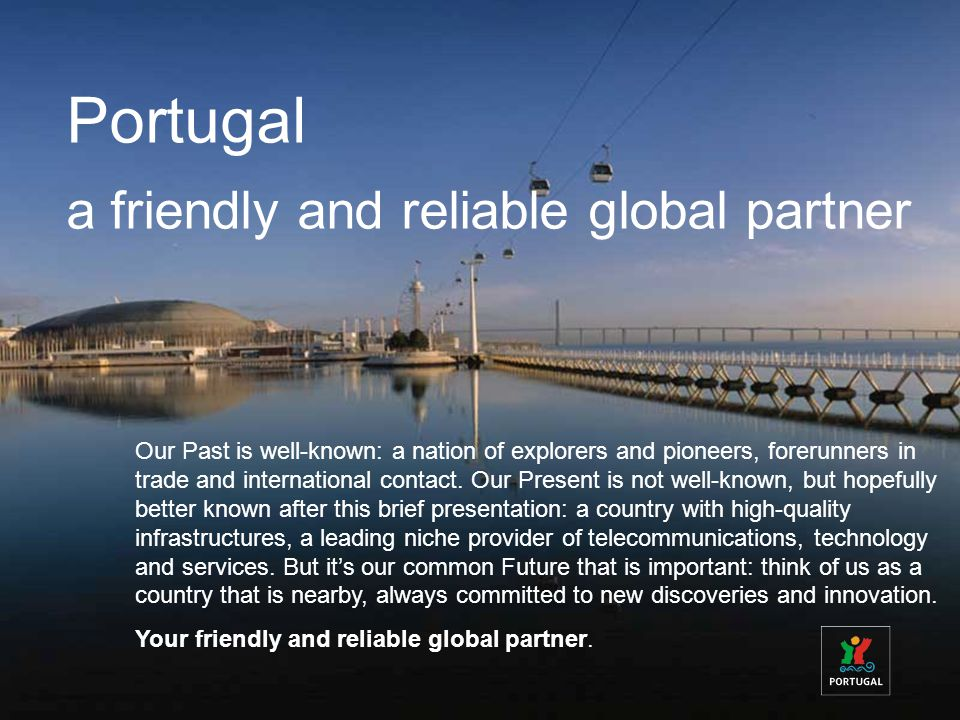 Portugal a friendly and reliable global partner Our Past is well-known: a nation of explorers and pioneers, forerunners in trade and international contact.
