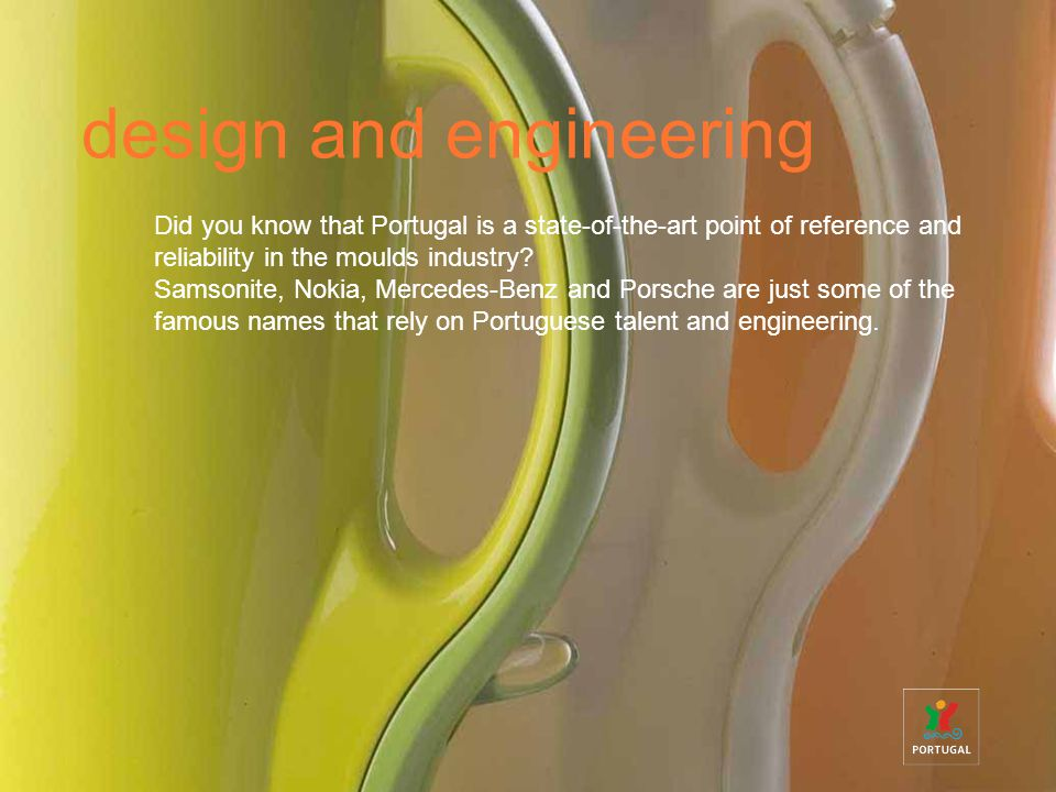 design and engineering Did you know that Portugal is a state-of-the-art point of reference and reliability in the moulds industry.