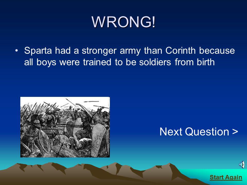 CORRECT! A strong army was all Sparta wanted Next Question > Start Again