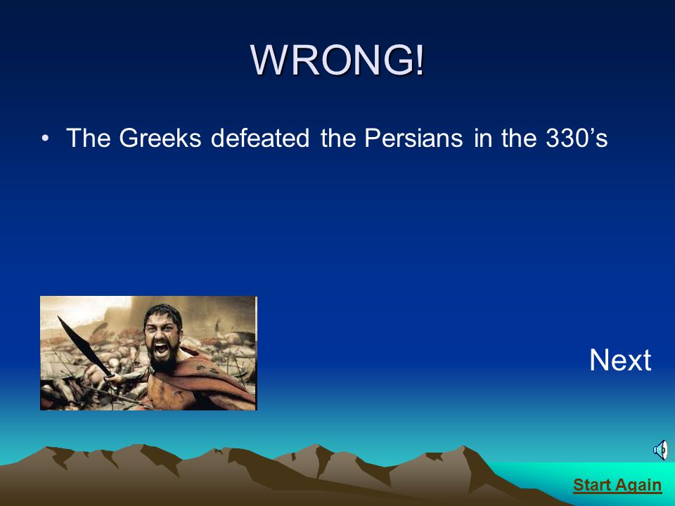 CORRECT! It was in the 330s BC Next Start Again