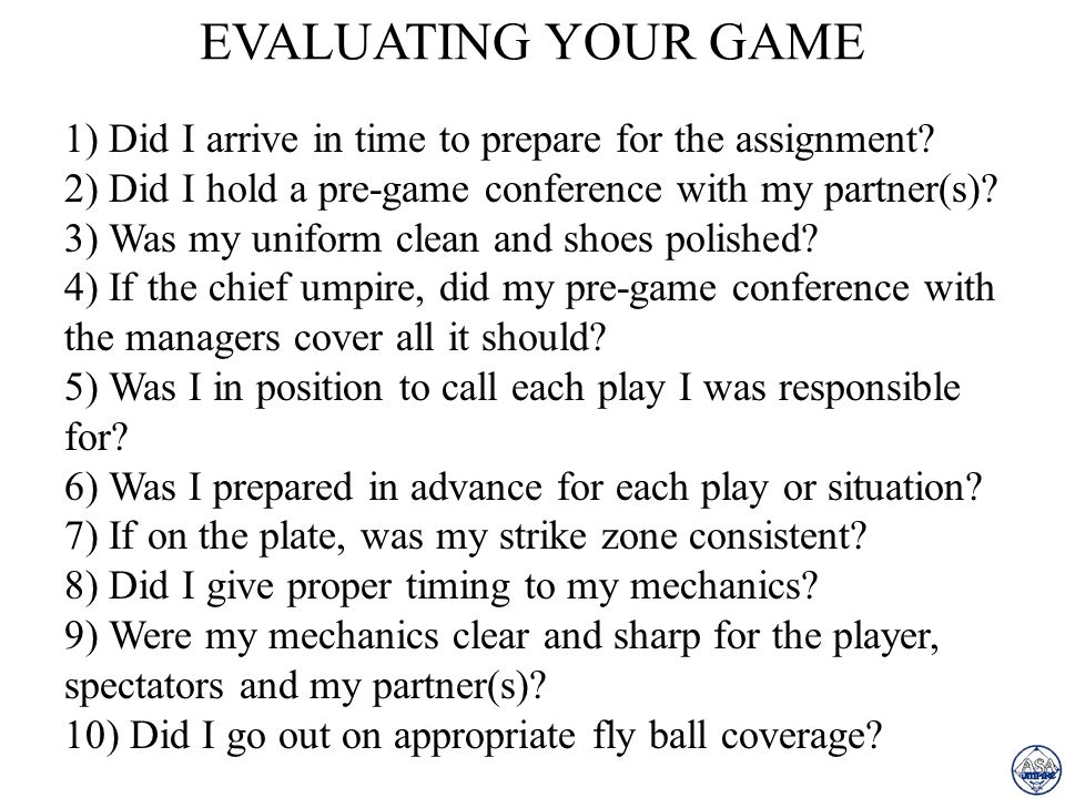 1. Consistency 2. Character 3. Courage 4. Coverage 5. Communication 6. Control Bear down at all times... The only umpire who can take it easy during a