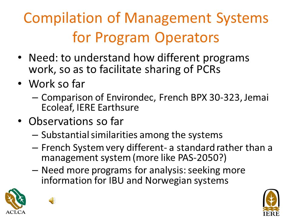 Compilation of Management Systems for Program Operators Need: to understand how different programs work, so as to facilitate sharing of PCRs Work so far – Comparison of Environdec, French BPX 30-323, Jemai Ecoleaf, IERE Earthsure Observations so far – Substantial similarities among the systems – French System very different- a standard rather than a management system (more like PAS-2050 ) – Need more programs for analysis: seeking more information for IBU and Norwegian systems
