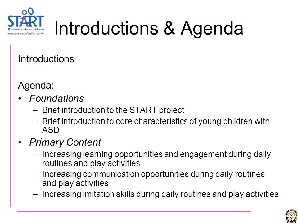 Introductions & Agenda Introductions Agenda: Foundations –Brief introduction to the START project –Brief introduction to core characteristics of young children with ASD Primary Content –Increasing learning opportunities and engagement during daily routines and play activities –Increasing communication opportunities during daily routines and play activities –Increasing imitation skills during daily routines and play activities