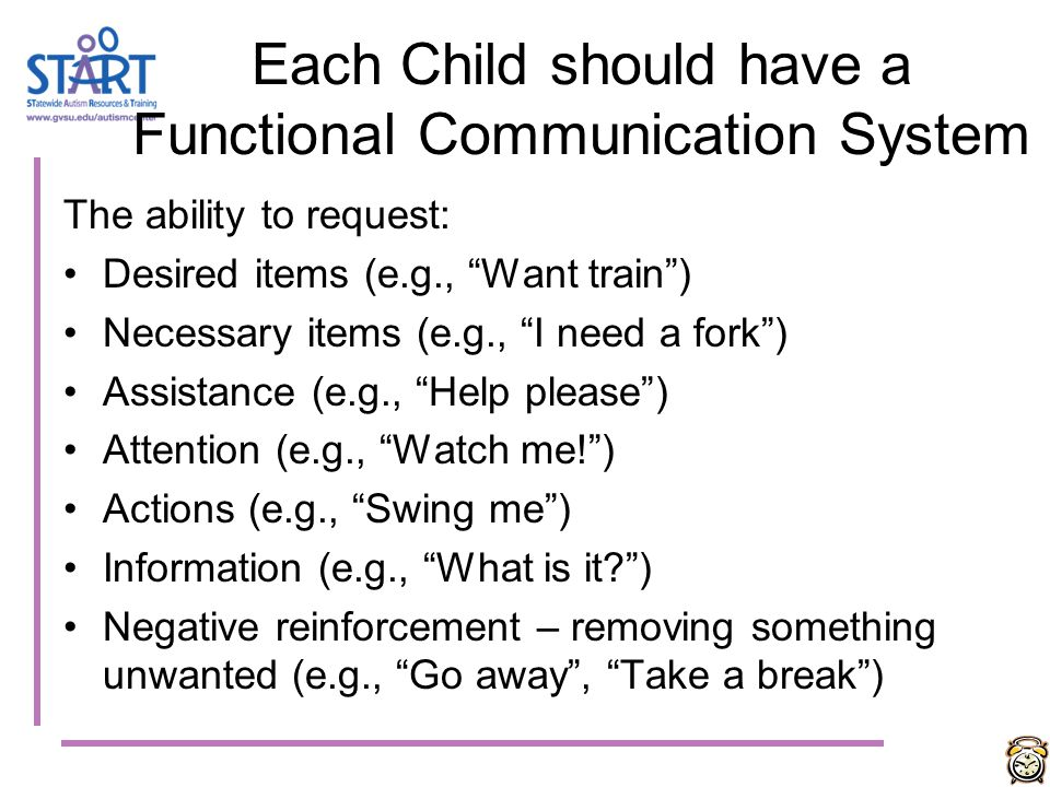 Communication Communication needs to be taught throughout the day, every day, by all adults in all environments Communication should be a TOP priority