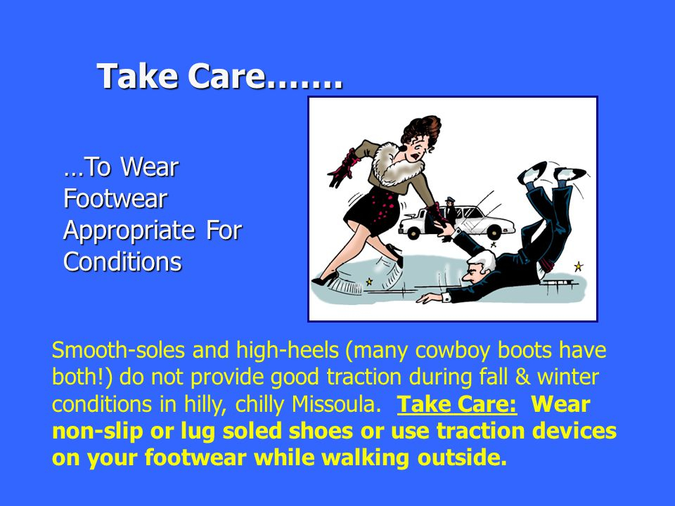 …To Wear Footwear Appropriate For Conditions Take Care……. Smooth-soles and high-heels (many cowboy boots have both!) do not provide good traction duri