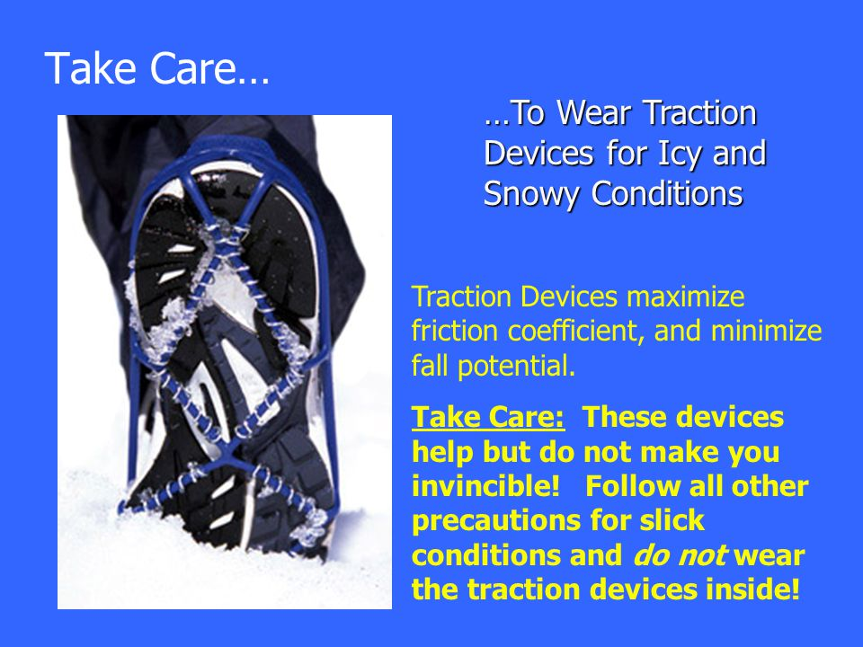 Take Care… …To Wear Traction Devices for Icy and Snowy Conditions Traction Devices maximize friction coefficient, and minimize fall potential. Take Ca