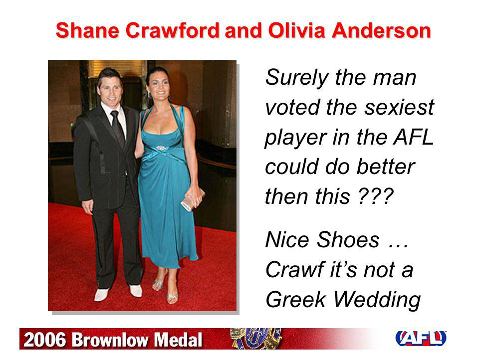 Shane Crawford and Olivia Anderson Surely the man voted the sexiest player in the AFL could do better then this ??? Nice Shoes … Crawf its not a Greek