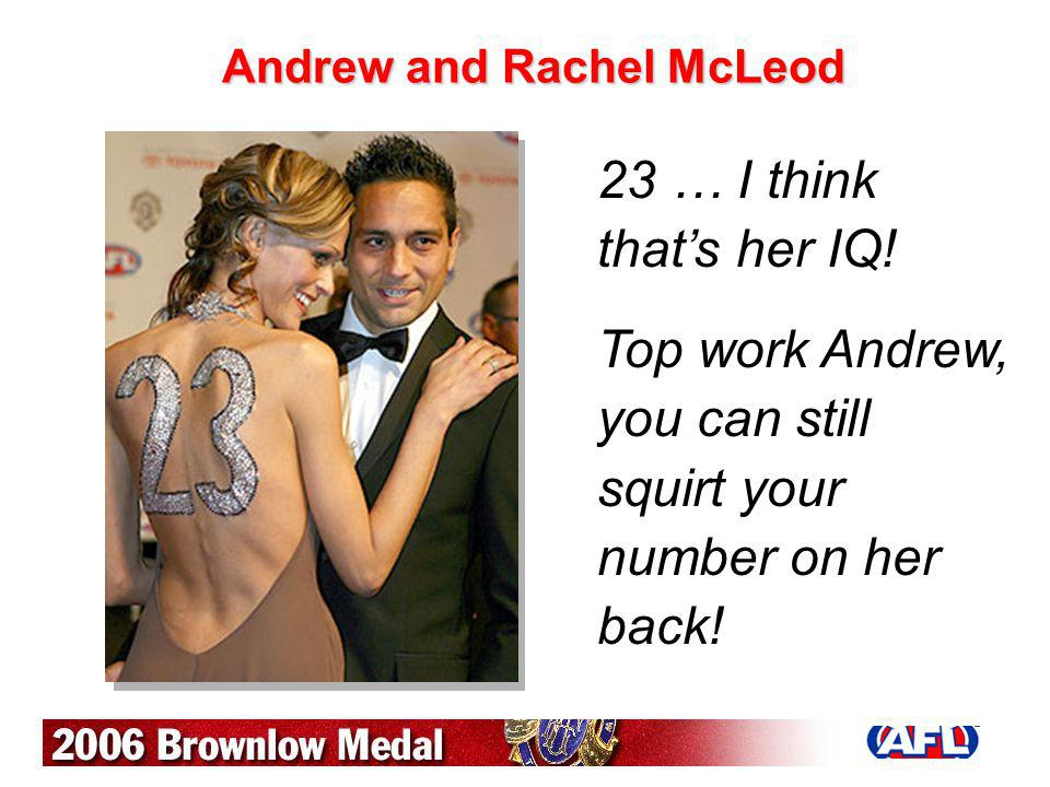 Andrew and Rachel McLeod 23 … I think thats her IQ! Top work Andrew, you can still squirt your number on her back!