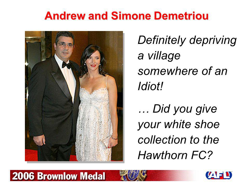 Andrew and Simone Demetriou Definitely depriving a village somewhere of an Idiot! … Did you give your white shoe collection to the Hawthorn FC?