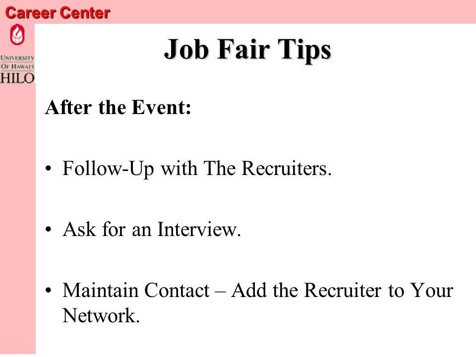 Career Center Follow-Up Begins Immediately Get Recruiters Business Card and Ask Her/Him about Best Way to Follow Up.