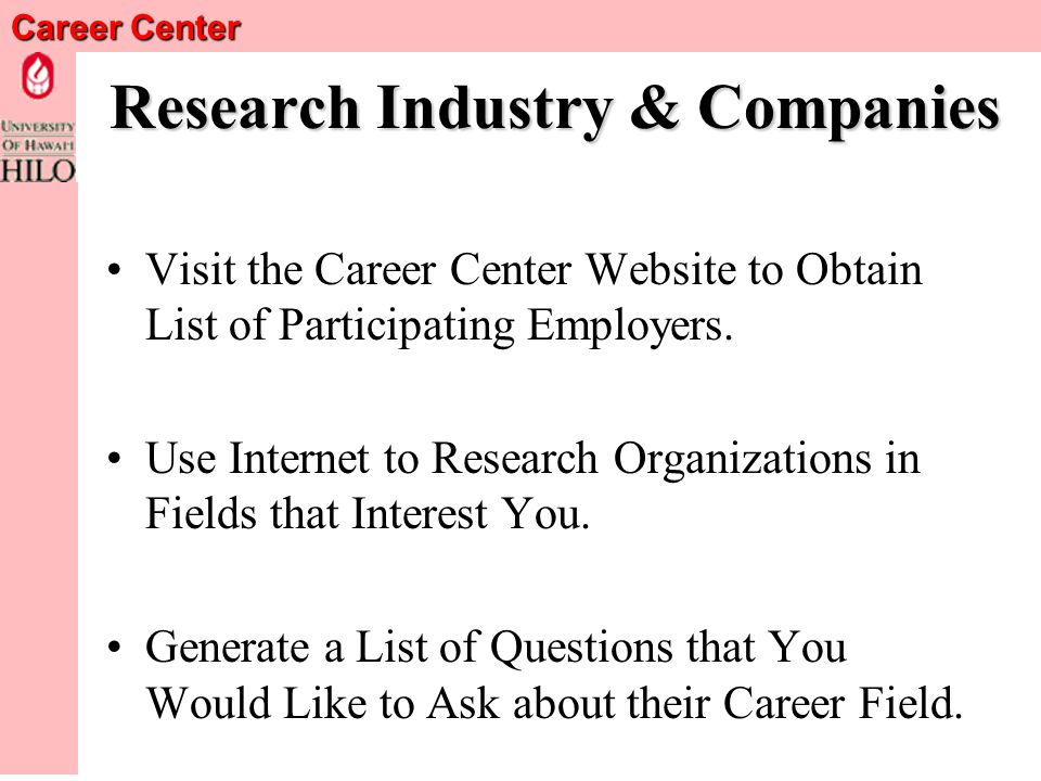 Career Center Research Industry & Companies Use Career Kokua and Other Internet Sites to find out about Careers That Interest You: www.careerkokua.org OR: http://166.122.209.66 –User ID*: uhhilo1 –Password*: {Visit UHH Career Center to obtain Password} Good only until 9/30/2005